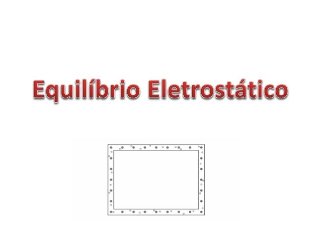 Definição Um condutor está em equilíbrio eletrostático quando não há fluxo ordenado dos elétrons livres em seu interior. •...