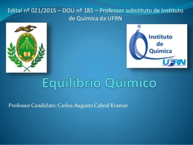 Professor Candidato: Carlos Augusto Cabral Kramer Edital nº 021/2015 – DOU nº 185 – Professor substituto de Instituto de Q...