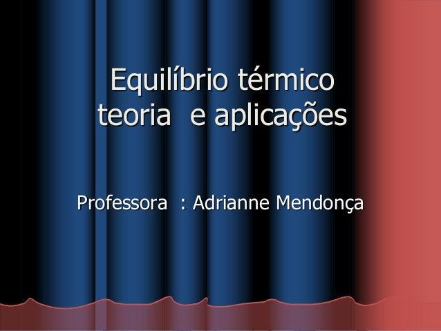Equilíbrio térmico teoria e aplicações Professora : Adrianne Mendonça