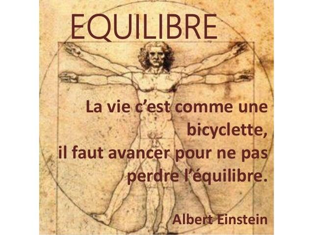 EQUILIBRE  La vie c'est comme une bicyclette, il faut avancer pour ne pas perdre l'équilibre. Albert Einstein