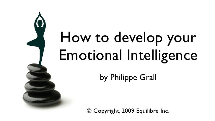 How to develop your Emotional Intelligence          by Philippe Grall       © Copyright, 2009 Equilibre Inc.              ...