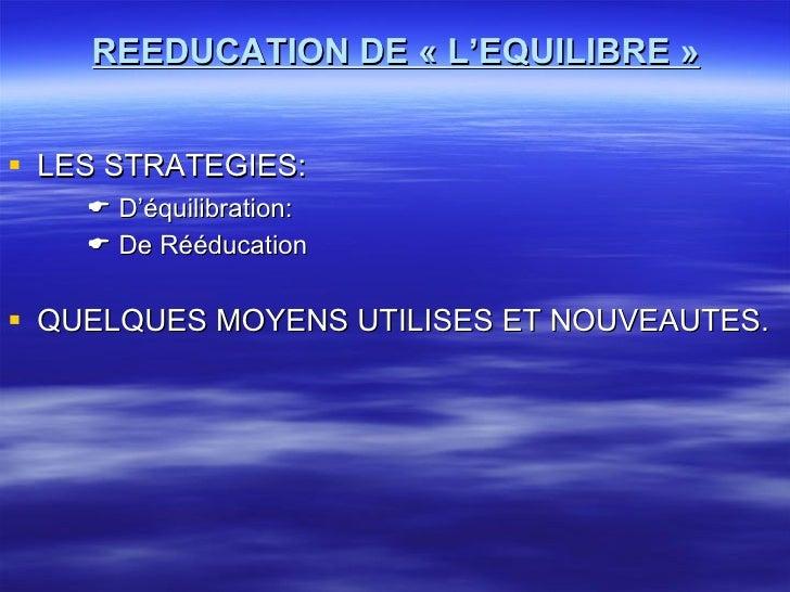 REEDUCATION DE « L'EQUILIBRE » <ul><li>LES STRATEGIES: </li></ul><ul><li>   D'équilibration: </li></ul><ul><li>   De Réé...