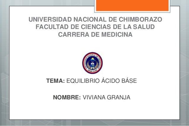 UNIVERSIDAD NACIONAL DE CHIMBORAZO FACULTAD DE CIENCIAS DE LA SALUD CARRERA DE MEDICINA TEMA: EQUILIBRIO ÁCIDO BÁSE NOMBRE...