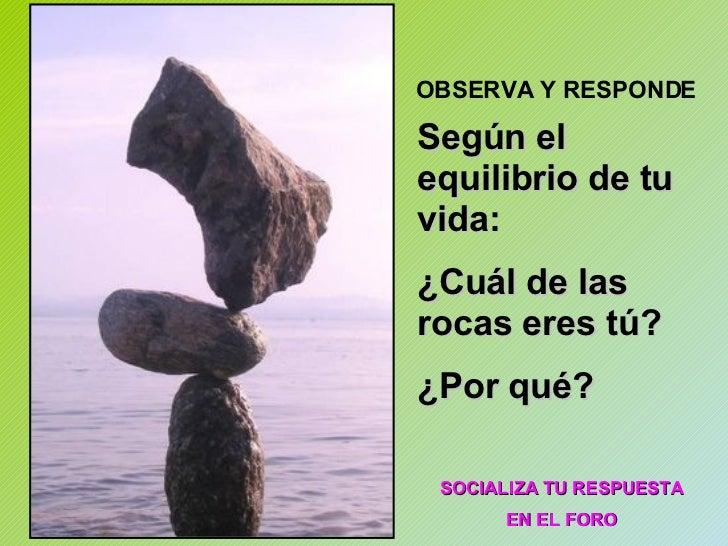 Según el equilibrio de tu vida:  ¿Cuál de las rocas eres tú? ¿Por qué? OBSERVA Y RESPONDE SOCIALIZA TU RESPUESTA EN EL FORO