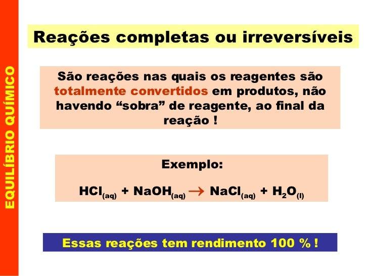 Reações completas ou irreversíveis São reações nas quais os reagentes são  totalmente convertidos  em produtos, não havend...
