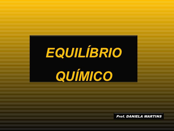EQUILÍBRIO QUÍMICO           Prof. DANIELA MARTINS