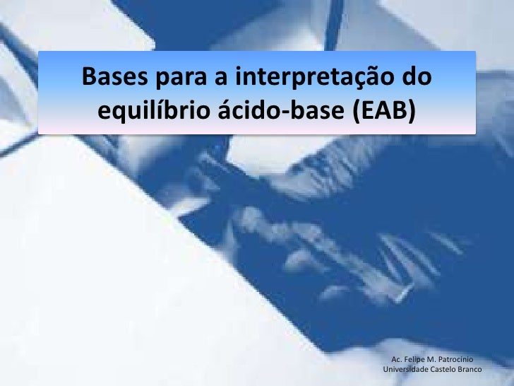 Bases para a interpretação do equilíbrio ácido-base (EAB)<br />Ac. Felipe M. Patrocínio<br />Universidade Castelo Branco<b...