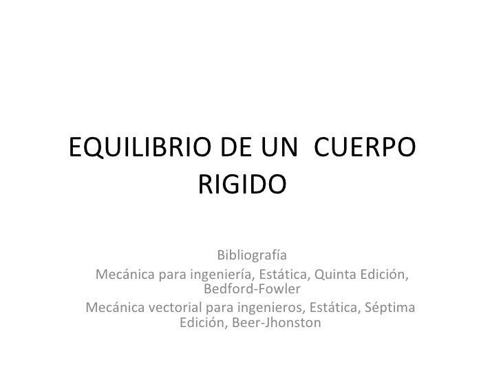 EQUILIBRIO DE UN  CUERPO RIGIDO Bibliografía Mecánica para ingeniería, Estática, Quinta Edición, Bedford-Fowler Mecánica v...