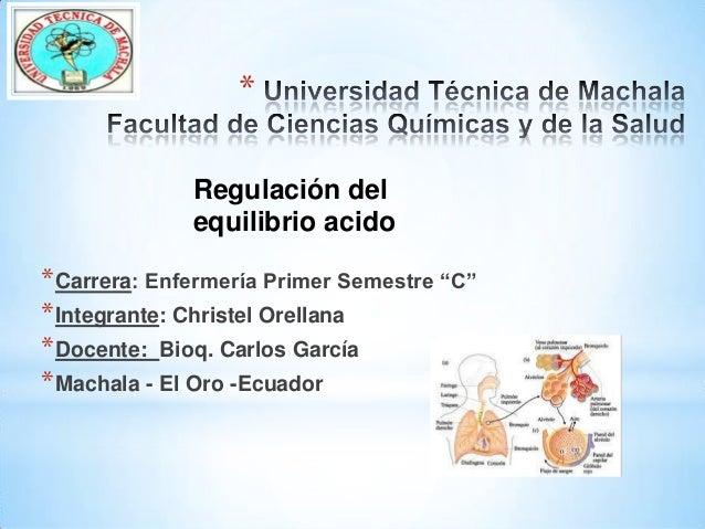 """* Regulación del equilibrio acido  * Carrera: Enfermería Primer Semestre """"C"""" * Integrante: Christel Orellana * Docente: Bi..."""
