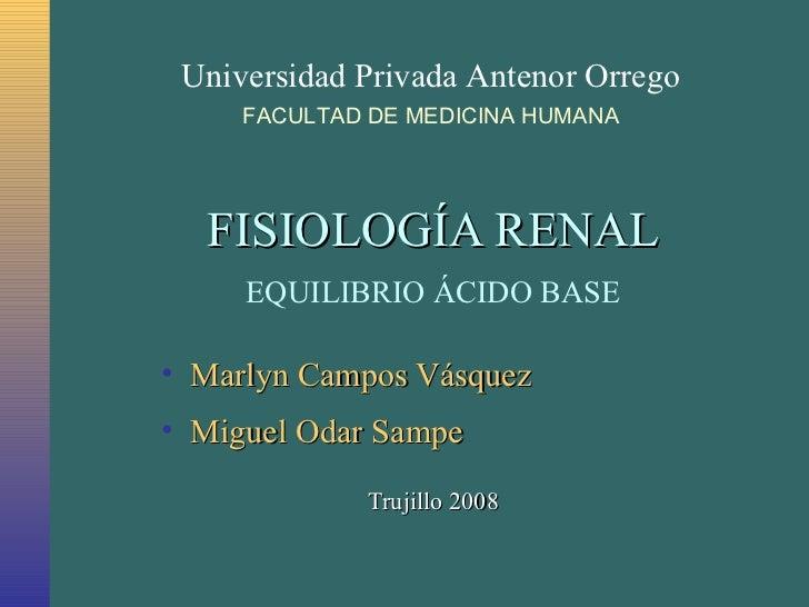 FISIOLOGÍA RENAL EQUILIBRIO ÁCIDO BASE <ul><li>Marlyn Campos Vásquez </li></ul><ul><li>Miguel Odar Sampe </li></ul>Trujill...