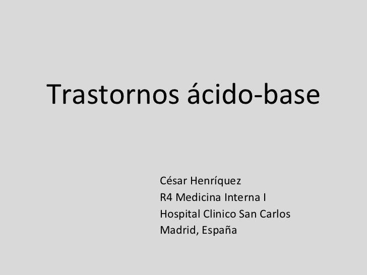 Trastornos ácido-base César Henríquez R4 Medicina Interna I Hospital Clinico San Carlos Madrid, España