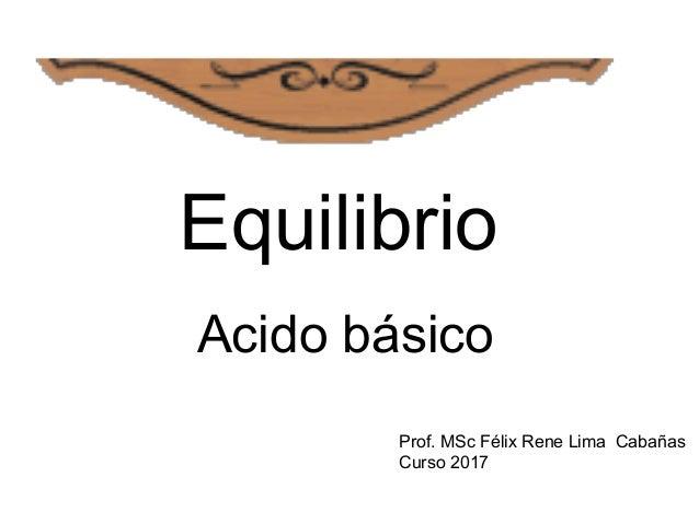 Equilibrio Acido básico Prof. MSc Félix Rene Lima Cabañas Curso 2017