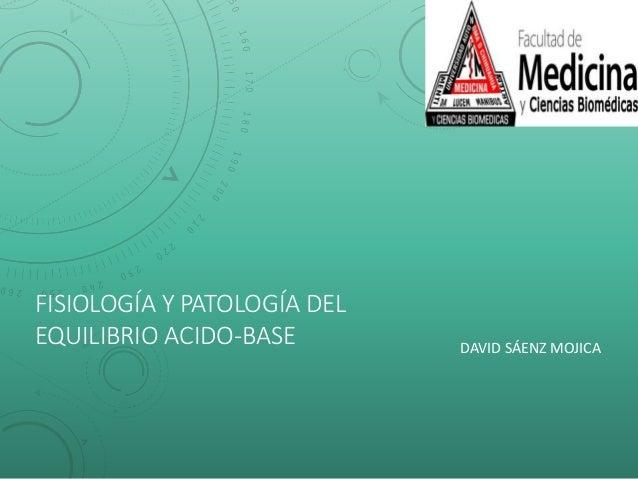 FISIOLOGÍA Y PATOLOGÍA DEL EQUILIBRIO ACIDO-BASE DAVID SÁENZ MOJICA