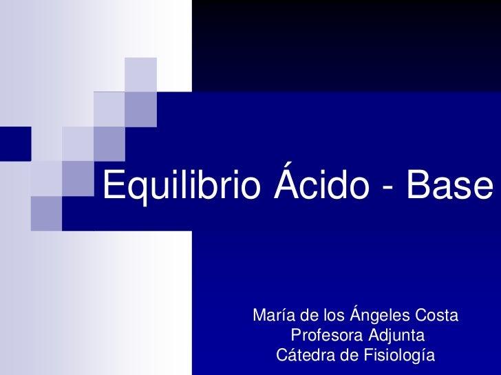 Equilibrio Ácido - Base           María de los Ángeles Costa             Profesora Adjunta           Cátedra de Fisiología