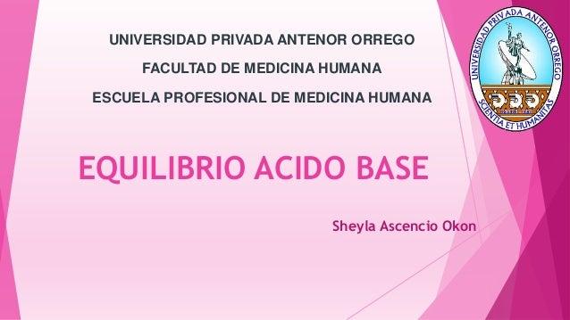 EQUILIBRIO ACIDO BASE Sheyla Ascencio Okon UNIVERSIDAD PRIVADA ANTENOR ORREGO FACULTAD DE MEDICINA HUMANA ESCUELA PROFESIO...