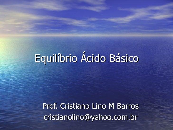 Equilíbrio Ácido Básico Prof. Cristiano Lino M Barros [email_address]