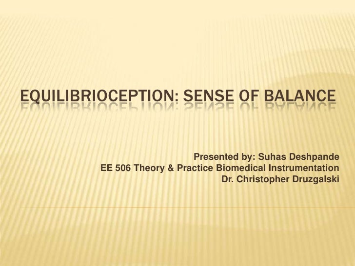 Equilibrioception: Sense of balance<br />Presented by: SuhasDeshpande<br />EE 506 Theory & Practice Biomedical Instrument...