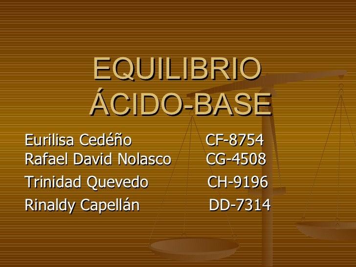 EQUILIBRIO        ÁCIDO-BASEEurilisa Cedéño        CF-8754Rafael David Nolasco   CG-4508Trinidad Quevedo       CH-9196Rina...