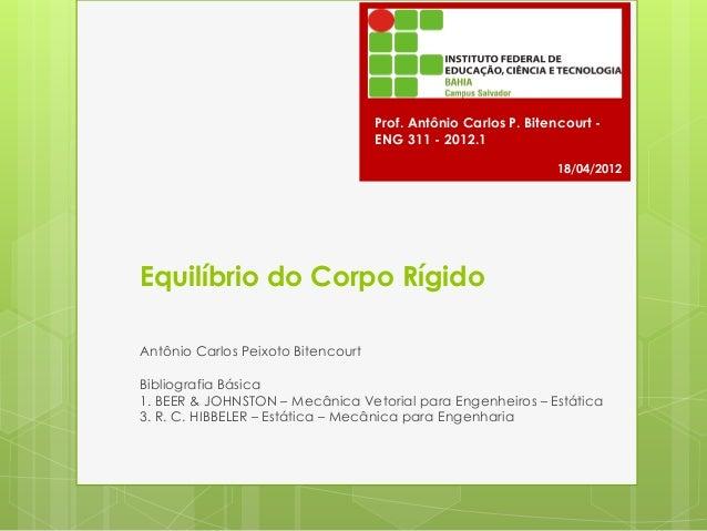 Equilíbrio do Corpo Rígido Antônio Carlos Peixoto Bitencourt Bibliografia Básica 1. BEER & JOHNSTON – Mecânica Vetorial pa...
