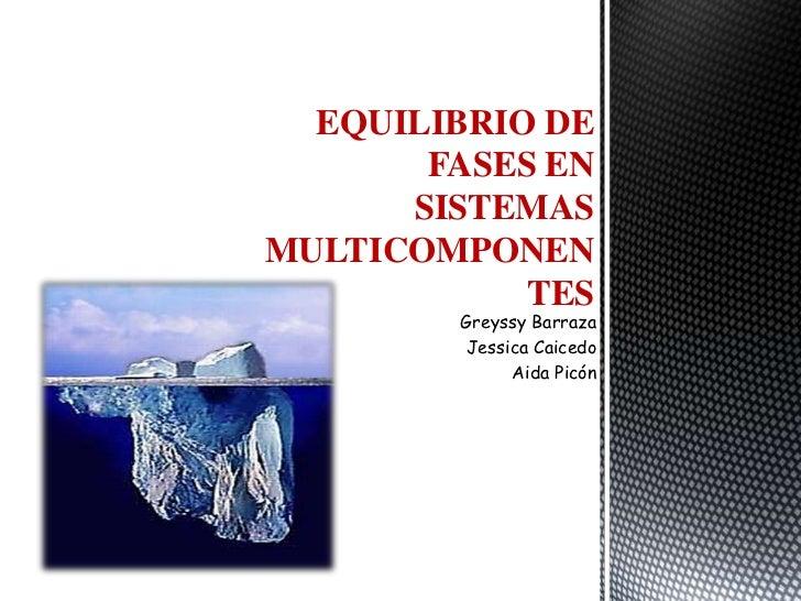 EQUILIBRIO DE       FASES EN      SISTEMASMULTICOMPONEN            TES        Greyssy Barraza        Jessica Caicedo      ...