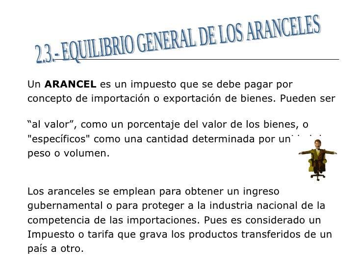 <ul><li>Un  ARANCEL  es un impuesto que se debe pagar por  </li></ul><ul><li>concepto de importación o exportación de bien...