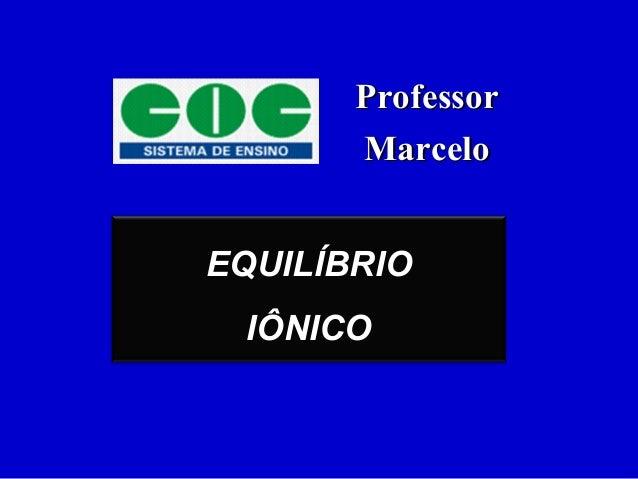 EQUILÍBRIO IÔNICO ProfessorProfessor MarceloMarcelo