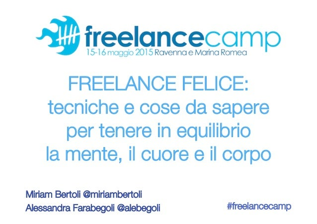 FREELANCE FELICE: ! tecniche e cose da sapere ! per tenere in equilibrio ! la mente, il cuore e il corpo Miriam Bertoli @m...