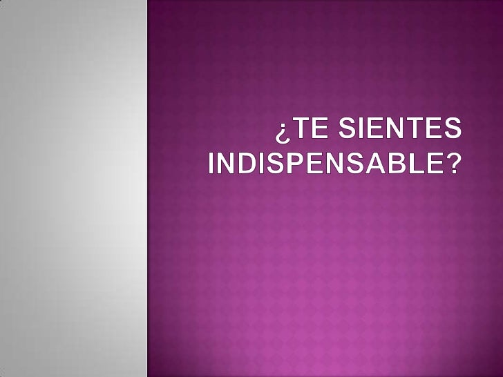 ¿TE SIENTES INDISPENSABLE?<br />
