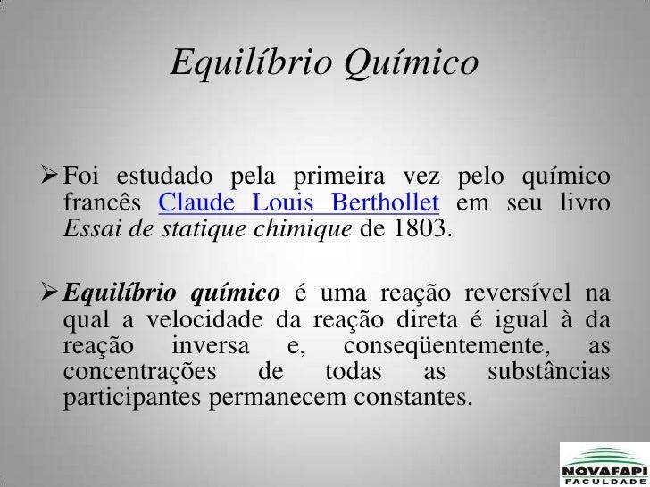 Equilíbrio Químico<br /><ul><li>Foi estudado pela primeira vez pelo químico francês Claude Louis Berthollet em seu livro E...
