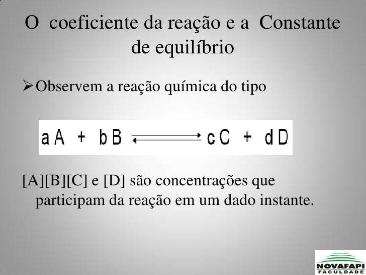 DEFININDO  O QUOCIENTE DA REAÇÃO, Q, PELA EXPRESSÃO:<br /><ul><li>Quando o sistema reacional atinge o estado de equilíbrio...