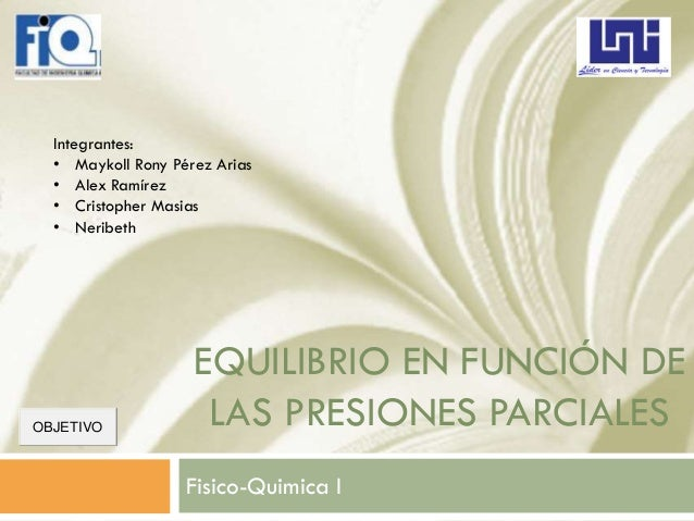 EQUILIBRIO EN FUNCIÓN DE LAS PRESIONES PARCIALES Fisico-Quimica I Integrantes: • Maykoll Rony Pérez Arias • Alex Ramírez •...