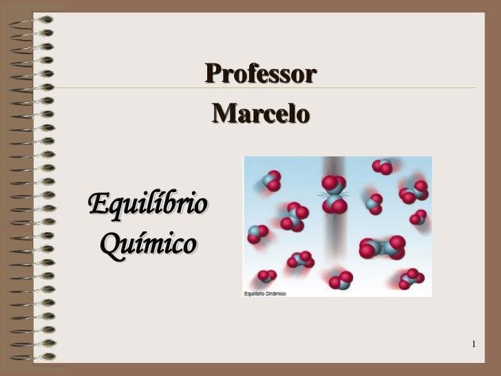 Professor         MarceloEquilíbrio Químico                     1