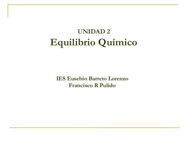 UNIDAD 2  Equilibrio Químico  IES Eusebio Barreto Lorenzo  Francisco R Pulido