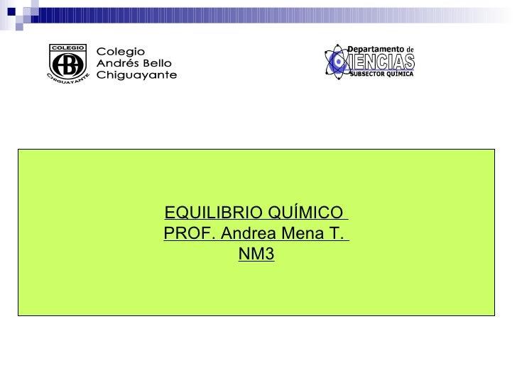 EQUILIBRIO QUÍMICO  PROF. Andrea Mena T.  NM3