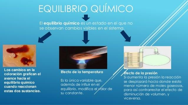 EQUILIBRIO QUÍMICO El equilibrio químico es un estado en el que no se observan cambios visibles en el sistema. Los cambios...