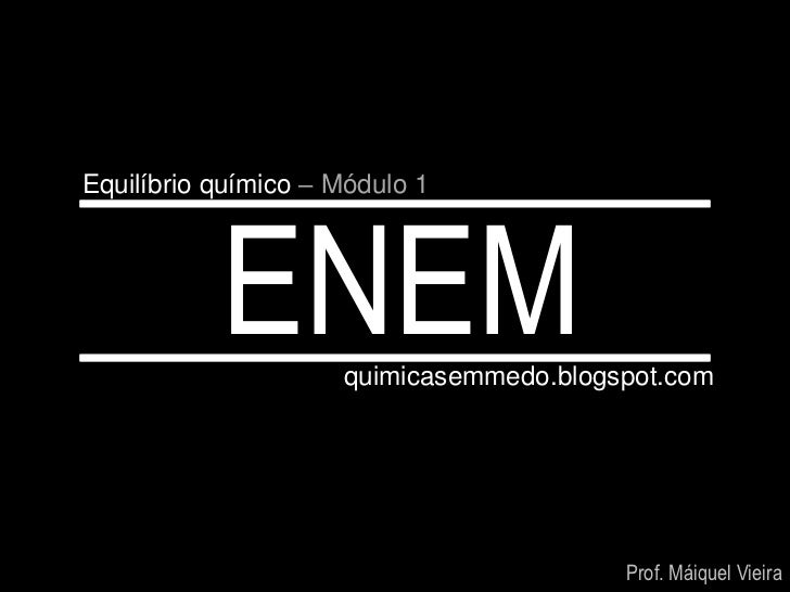 Equilíbrio químico – Módulo 1           ENEM      quimicasemmedo.blogspot.com                                         Prof...