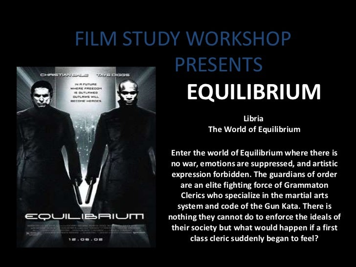 FILM STUDY WORKSHOP         PRESENTS             EQUILIBRIUM                          Libria                  The World of...