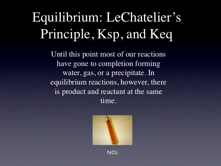 Equilibrium: LeChatelier's Principle, Ksp, and Keq   Until this point most of our reactions     have gone to completion fo...