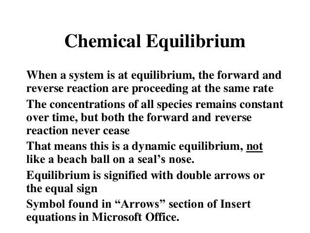 Chemical Equilibrium When a system is at equilibrium, the forward and reverse reaction are proceeding at the same rate The...