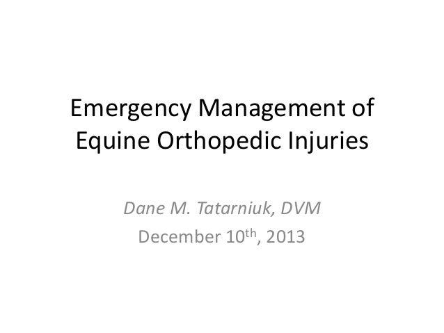 Emergency Management of Equine Orthopedic Injuries Dane M. Tatarniuk, DVM December 10th, 2013
