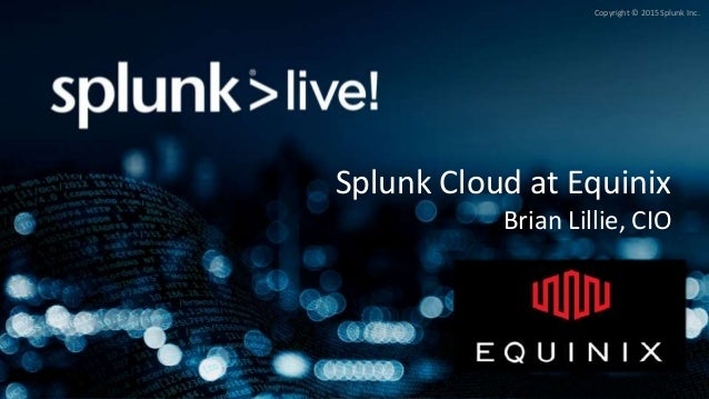 Copyright © 2015 Splunk Inc. Splunk Cloud at Equinix Brian Lillie, CIO