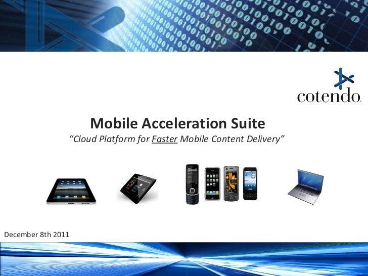 "Mobile Acceleration Suite ""Cloud Platform for  Faster  Mobile Content Delivery""  December 8th 2011 Cotendo – Confidential ..."