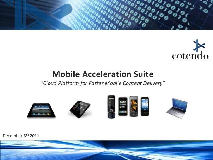 "Mobile Acceleration Suite                      ""Cloud Platform for Faster Mobile Content Delivery""December 8th 2011  Coten..."