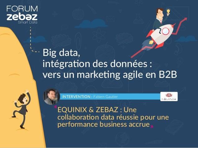 FORUM Big data, intégration des données : vers un marketing agile en B2B INTERVENTION : Fabien Gautier EQUINIX & ZEBAZ : U...