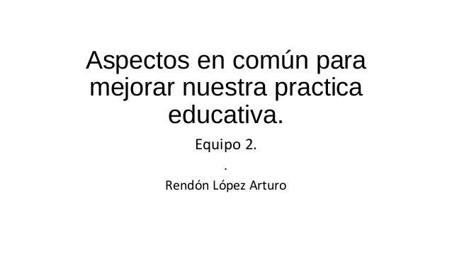 Aspectos en común para mejorar nuestra practica educativa. Equipo 2. . Rendón López Arturo