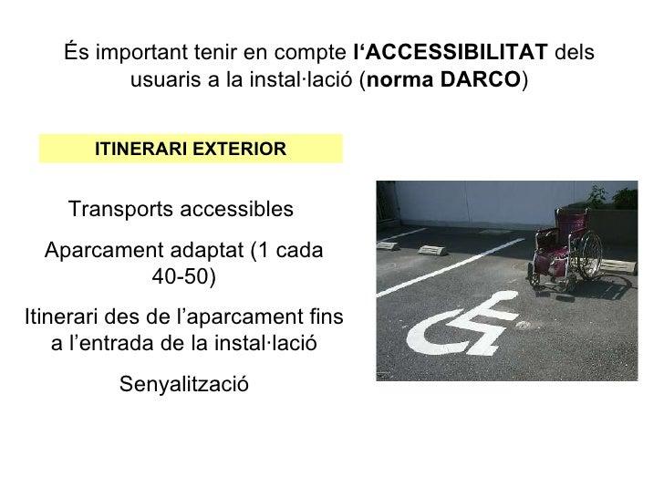 És important tenir en compte l'ACCESSIBILITAT dels          usuaris a la instal·lació (norma DARCO)       ITINERARI EXTERI...