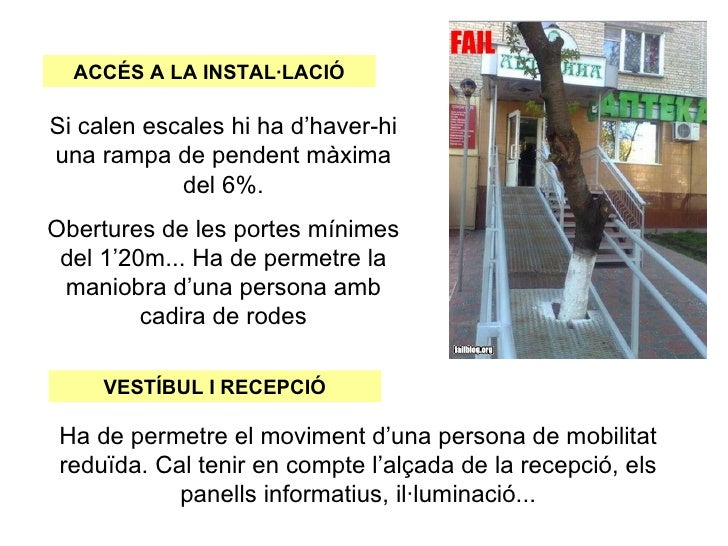 ACCÉS A LA INSTAL·LACIÓSi calen escales hi ha d'haver-hiuna rampa de pendent màxima            del 6%.Obertures de les por...