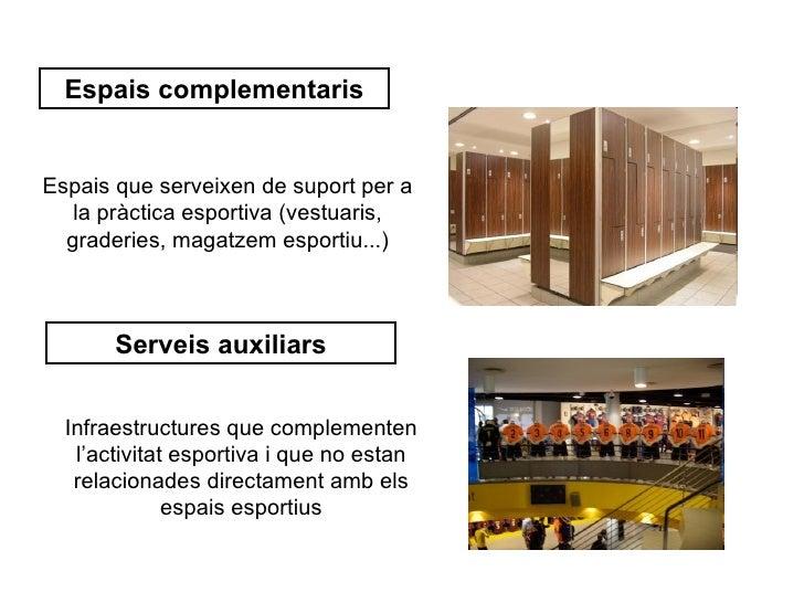 Espais complementarisEspais que serveixen de suport per a   la pràctica esportiva (vestuaris,  graderies, magatzem esporti...