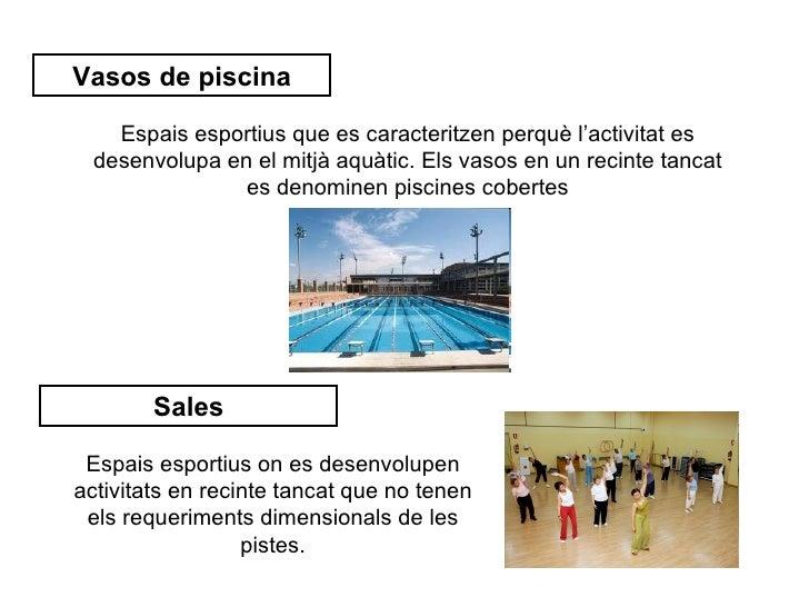 Vasos de piscina    Espais esportius que es caracteritzen perquè l'activitat es  desenvolupa en el mitjà aquàtic. Els vaso...