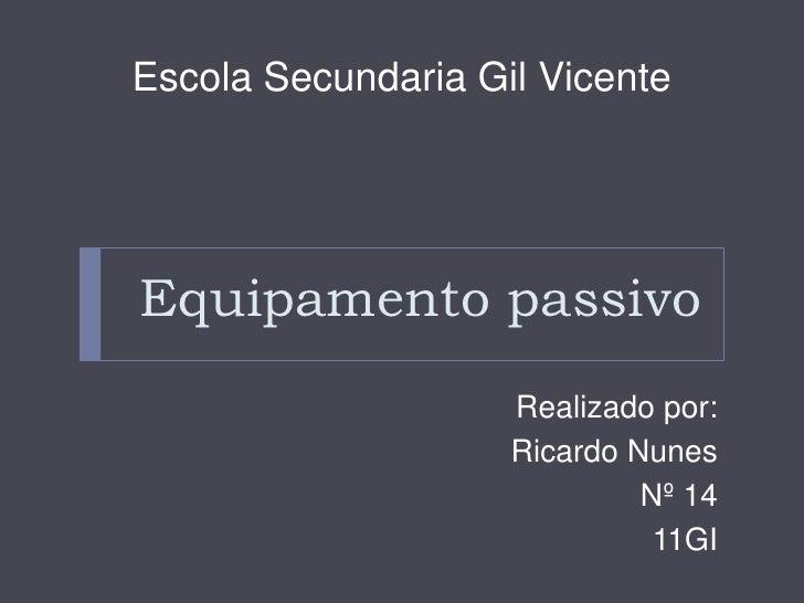 Escola Secundaria Gil VicenteEquipamento passivo                    Realizado por:                    Ricardo Nunes       ...